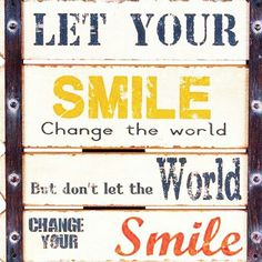 Let your smile change the world but don't let the world change your smile. FB011617