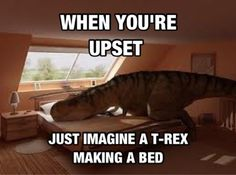 when you're upset just imagine a T-Rex trying to make a bed :)