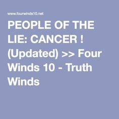 PEOPLE OF THE LIE: CANCER ! (Updated) >> Four Winds 10 - Truth Winds