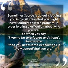 Sometime SOURCE is actually leading you into a situation that you might have formally called a problem, in order to bring clarification about who you are. #Abraham  Hicks  ♡