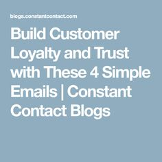 Build Customer Loyalty and Trust with These 4 Simple Emails | Constant Contact Blogs