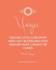 Yoga teaches us to cure what need not be endured and endure what cannot be cured