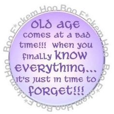 Old age come at a bad time. When you finally know everything it's just in time to forget Bitch Quotes, Me Quotes, Funny Quotes, Sister Quotes, Humor Quotes, Old Age Humor, Senior Humor, Grow Old With Me, The Golden Years