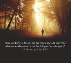 """""""The Lord knows those who are his,"""" and, """"Let everyone who names the name of the Lord depart from iniquity."""" –2 Timothy 2:19b ESV"""