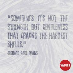 Sometimes it's not the strength but gentleness that cracks the hardest shells. —Richard Paul Evans