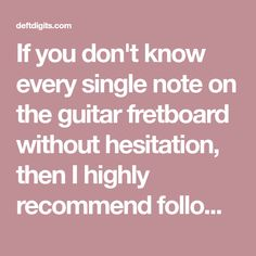 If you don't know every single note on the guitar fretboard without hesitation, then I highly recommend following this process to get that under your belt.
