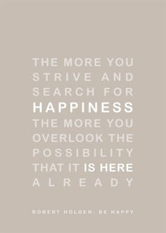 The more you strive and search for happiness, the more you overlook the possibility that it is here already!