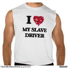 I love My Slave Driver Sleeveless Tees Tank Tops