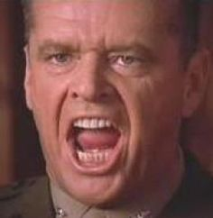 You cant handle the truth!  - Col. Jessup