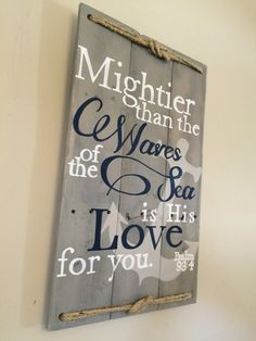 Psalm 93:4  **This sign is made once ordered and will ship in 6-8 weeks**  *copyright pending, please do not copy my original design*  Size: approx. 26h x 17 w.  Sign reads Mightier than the waves of the sea is His love for you  Letter color: White and Navy blue.  Board color: Driftwood/grey stain.  Rope: The rope is tied in a figure 8 knot and attached to the top and bottom.  Your sign will come ready to hang with a wire across the back.  The sign pictured is an example of the sign you…