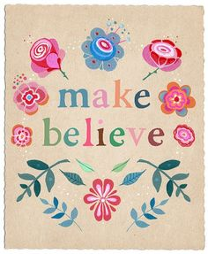 """""""Make Believe"""" Print by Lily Moon...I read that with """"believe"""" as a noun to """"make"""" being the verb (MLM)"""