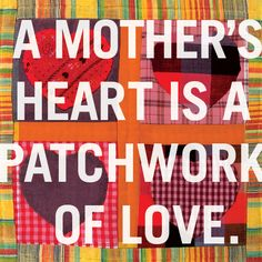 A mother's heart is a patchwork of love.