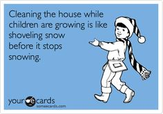 Funny Family Ecard: Cleaning the house while children are growing is like shoveling snow before it stops snowing.
