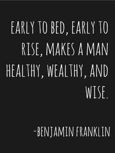 Early to bed, early to rise, makes a man healthy, wealthy and wise - Benjamin Franklin