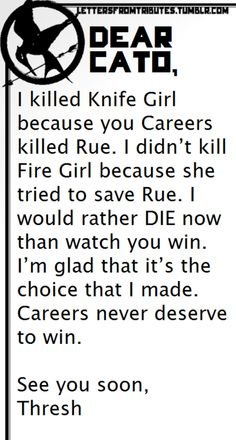 [[Dear Cato,    I killed Knife Girl because you Careers killed Rue. I didn't kill Fire Girl because she tried to save Rue. I would rather DIE now than watch you win. I'm glad that it's the choice that I made. Careers never deserve to win.    See you soon,  Thresh]]