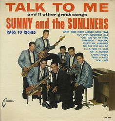 "Sunny (Ozuna) and the Sunglows, later called the Sunliners, were a San Antonio band formed in 1959.  They had a hit with ""Talk to Me"" and a style that heavily influenced young Doug Sahm who, in response to the British invansion, would reinvent himself as leader of the Sir Douglas Quintet."