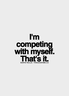I love competing with myself but i give myself love at the same time. ;-)