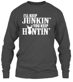 I'll Keep Junkin' You Keep Huntin'! Charcoal T-Shirt Front