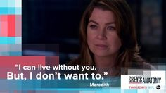 """I can live without you. But, I don't want to."" Meredith Grey to Derek Shepherd. Grey's Anatomy quotes"