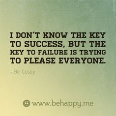 """I don't know the key to success, but the key to failure is trying to please everyone.""   Be happy quote"