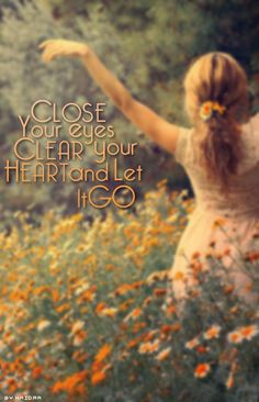 close your eyes clear your heart and let it go