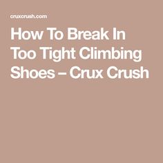 How To Break In Too Tight Climbing Shoes – Crux Crush