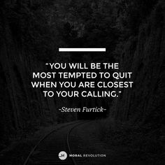 Don't quit right before you're about to get breakthrough. Don't give up. Stay the course. God is more committed to you reaching your calling than you are.