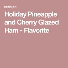 Holiday Pineapple and Cherry Glazed Ham - Flavorite