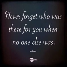 Never forget who was there for you when no one else was. #quotes