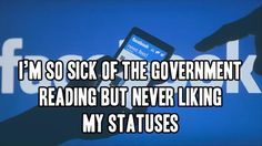 I'm so sick of the government reading but never liking my statuses