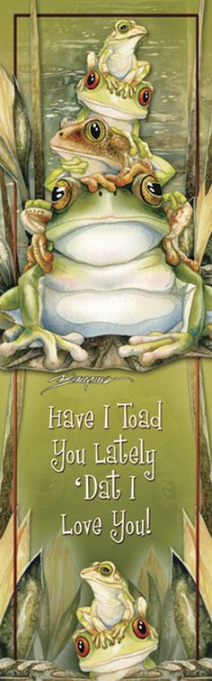 """<3 """"Have I Toad You Lately 'Dat I Love You!""""  <3r by Jody Bergsma."""