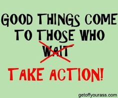 take action - inaction breeds doubt and fear