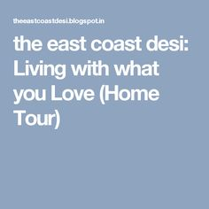 the east coast desi: Living with what you Love (Home Tour)