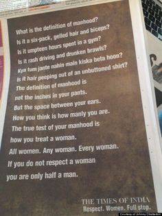 The true test of manhood is how you treat a woman. All women. Any woman. Every woman. If you do not respect a woman you are only half a man. from The Times of India. Respect. Women. Full Stop.