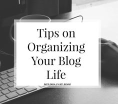 Melissa Faye: TIPS FOR ORGANIZING YOUR BLOG LIFE