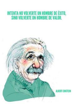 Intenta no volverte un hombre de éxito,sino volverte un hombre de valor.  Albert Einstein