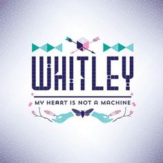 Listen to Whitley - My Heart Is Not A Machine on Indie Shuffle