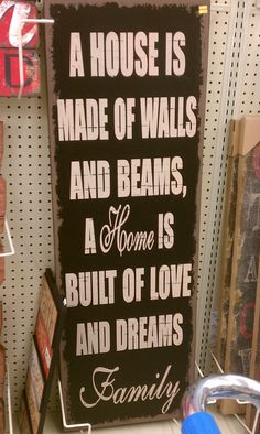 Idea for sign  A House is made of walls & beams...  A Home is built of love and dreams  Family