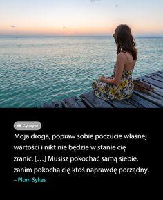 Moja droga, popraw sobie poczucie własnej wartości i nikt nie będzie w stanie cię zranić. ...