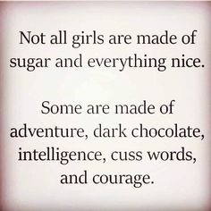 Not all girls are made of sugar and everything nice. Some are made of adventure, dark chocolate, intelligence, cuss words, and courage. Great Quotes, Quotes To Live By, Me Quotes, Motivational Quotes, Funny Quotes, Inspirational Quotes, Honesty Quotes, Sucess Quotes, Badass Quotes