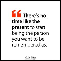 Blog excerpt: There's no time like the present to start being the person you want to be remembered as.