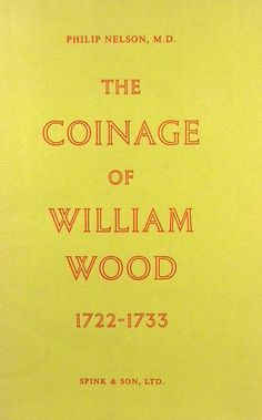 THE COINAGE OF WILLIAM WOOD, 1722-1733   Philip Nelson - First Edition (London: 1959). Spink reprint. 8vo, original printed card covers. 46, (2) pages; text illustrations; 3 plates; valuation slip laid in.