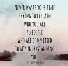 """Never waste your time trying to explain who you are to people who are committed to misunderstanding you."""