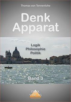 Denkapparat III: Denkanstöße und anstößiges Denken zu Logik, Philosophie und Politik  Das Buch:  umfasst 16 Meditationen zu verschiedenen Themen aus Philosophie, Naturwissenschaft und Politik, also aus den Betätigungsfeldern der widerstreitenden Kräfte von Intuition und Ratio.  http://www.amazon.de/Denkapparat-III-Denkanstöße-anstößiges-Philosophie-ebook/dp/B00ISSKL8C/ref=sr_1_3?ie=UTF8&qid=1410431404&sr=8-3&keywords=thomas+von+tennenlohe