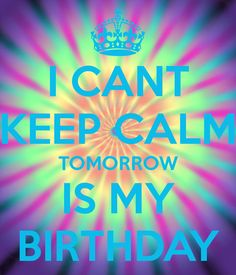 I CANT KEEP CALM TOMORROW IS MY BIRTHDAY - KEEP CALM AND CARRY ON Image Generator - brought to you by the Ministry of Information