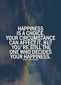 I found my happiness and a single bad event or situation will not take it from me. I am not my failures but rather I am my resilience. I am the shoulder for a friend, giggle of my niece and the love of those around me. It's my happy and you can't have it!