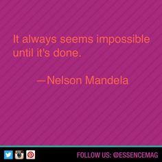 It always seems impossible until it's done. -Nelson Mandela