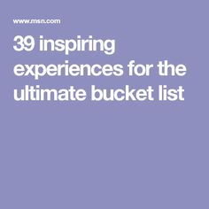 39 inspiring experiences for the ultimate bucket list