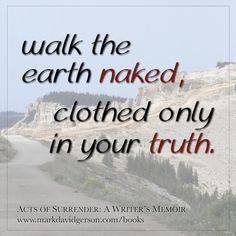 """""""Walk the earth naked, clothed only in your truth."""" – Dialogues with the Divine: Encounters with My Wisest Self by Mark David Gerson • http://www.markdavidgerson.com/books/dialogues"""