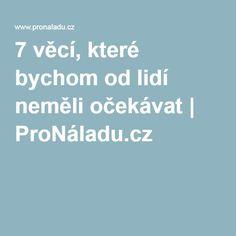 7 věcí, které bychom od lidí neměli očekávat | ProNáladu.cz